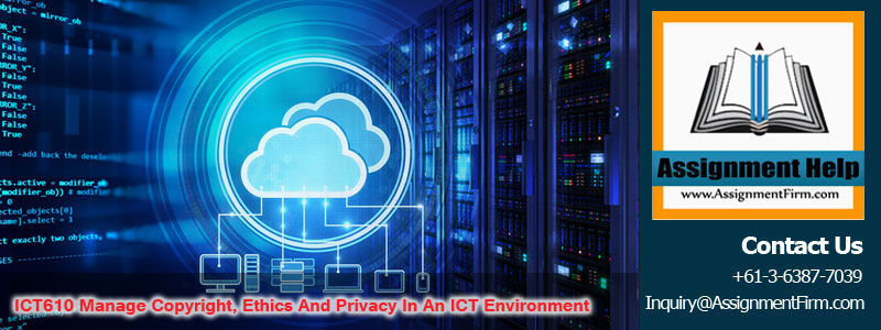 ICT610 Manage Copyright Ethics And Privacy In An ICT Environment
